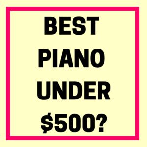 BEST PIANO UNDER $500-