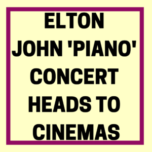 ELTON JOHN 'PIANO' CONCERT HEADS TO CINEMAS