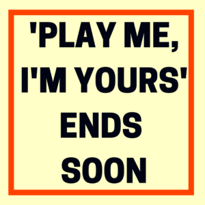 'PLAY ME, I'M YOURS' ENDS SOON