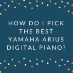 How to Pick the Best Yamaha Arius Digital Piano?