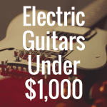 Top 8 Best Electric Guitars Under $1,000