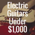 Top 8 Best Electric Guitars Under $1,000