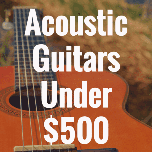 What is the Best Acoustic Guitar Under $500?