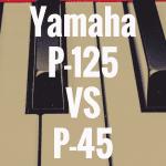 Yamaha P-125 vs Yamaha P-45: Review Comparison!